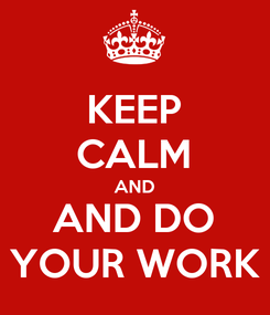 Poster: KEEP CALM AND AND DO YOUR WORK