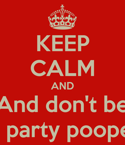 Poster: KEEP CALM AND And don't be A party pooper
