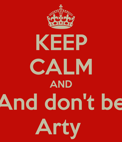 Poster: KEEP CALM AND And don't be Arty