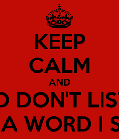 Poster: KEEP CALM AND AND DON'T LISTEN TO A WORD I SAY