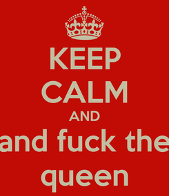 Poster: KEEP CALM AND and fuck the queen