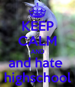 Poster: KEEP CALM AND and hate  highschool