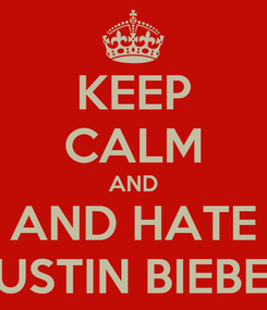 Poster: KEEP CALM AND AND HATE JUSTIN BIEBER