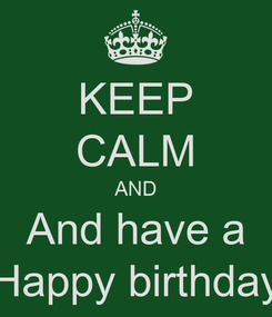 Poster: KEEP CALM AND And have a Happy birthday