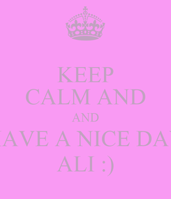 Poster: KEEP CALM AND AND HAVE A NICE DAY ALI :)
