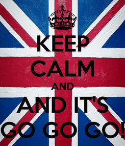 Poster: KEEP CALM AND AND IT'S GO GO GO!