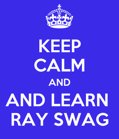Poster: KEEP CALM AND AND LEARN  RAY SWAG