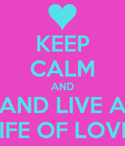 Poster: KEEP CALM AND AND LIVE A LIFE OF LOVE!