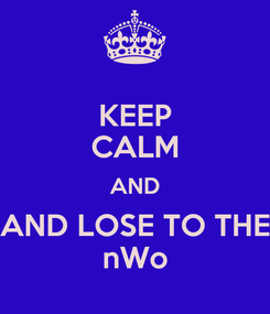Poster: KEEP CALM AND AND LOSE TO THE nWo