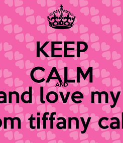 Poster: KEEP CALM AND and love my  mom tiffany cable
