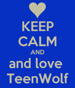 Poster: KEEP CALM AND and love  TeenWolf
