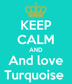 Poster: KEEP CALM AND And love Turquoise