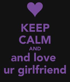 Poster: KEEP CALM AND and love  ur girlfriend