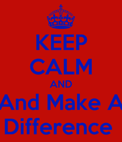 Poster: KEEP CALM AND And Make A Difference