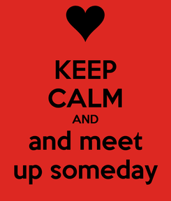 Poster: KEEP CALM AND and meet up someday