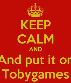Poster: KEEP CALM AND And put it on Tobygames