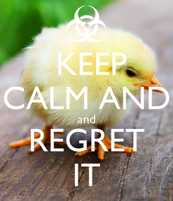 Poster:  KEEP CALM AND and REGRET IT