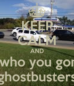 Poster: KEEP CALM AND and say who you gonna call? ghostbusters