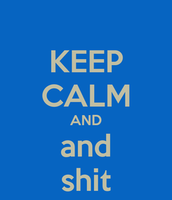 Poster: KEEP CALM AND and shit
