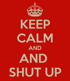 Poster: KEEP CALM AND AND  SHUT UP