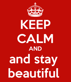 Poster: KEEP CALM AND and stay  beautiful