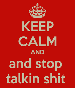 Poster: KEEP CALM AND and stop  talkin shit