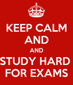 Poster: KEEP CALM AND  AND  STUDY HARD  FOR EXAMS