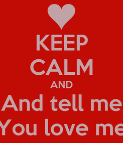 Poster: KEEP CALM AND And tell me You love me
