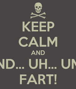 Poster: KEEP CALM AND AND... UH... UM... FART!