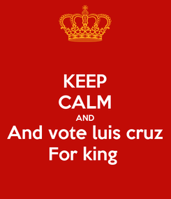 Poster: KEEP CALM AND And vote luis cruz For king