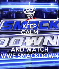 Poster: KEEP CALM AND AND WATCH WWE SMACKDOWN