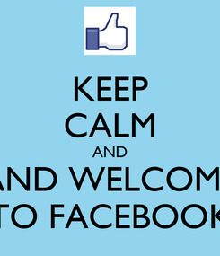 Poster: KEEP CALM AND AND WELCOME TO FACEBOOK