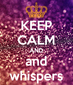 Poster: KEEP CALM AND and whispers
