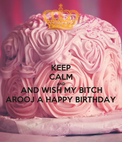 Poster: KEEP CALM AND AND WISH MY BITCH AROOJ A HAPPY BIRTHDAY