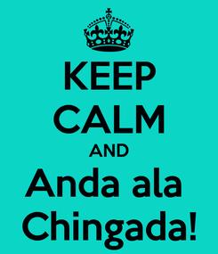 Poster: KEEP CALM AND Anda ala  Chingada!