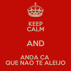 Poster: KEEP CALM AND ANDA CA  QUE NAO TE ALEIJO