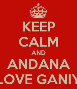 Poster: KEEP CALM AND ANDANA LOVE GANIY