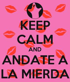 Poster: KEEP CALM AND ANDATE A LA MIERDA