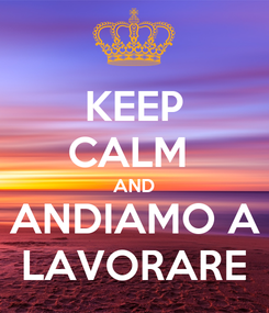 Poster: KEEP CALM  AND ANDIAMO A LAVORARE