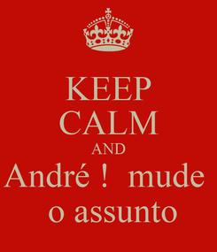 Poster: KEEP CALM AND André !  mude   o assunto