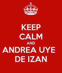 Poster: KEEP CALM AND ANDREA UYE   DE IZAN