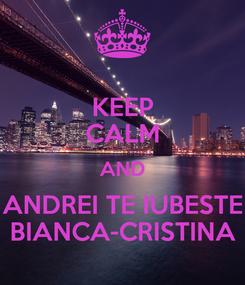 Poster: KEEP CALM AND ANDREI TE IUBESTE BIANCA-CRISTINA