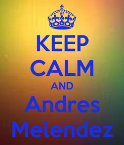 Poster: KEEP CALM AND Andres Melendez