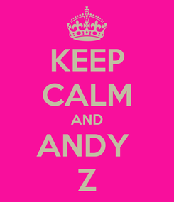 Poster: KEEP CALM AND ANDY  Z