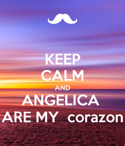 Poster: KEEP CALM AND ANGELICA  ARE MY  corazon