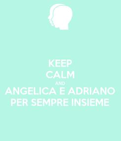 Poster: KEEP CALM AND ANGELICA E ADRIANO PER SEMPRE INSIEME