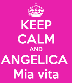 Poster: KEEP CALM AND ANGELICA  Mia vita