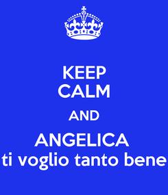 Poster: KEEP CALM AND ANGELICA  ti voglio tanto bene