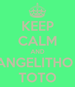 Poster: KEEP CALM AND ANGELITHO : TOTO