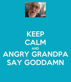 Poster: KEEP CALM AND ANGRY GRANDPA SAY GODDAMN